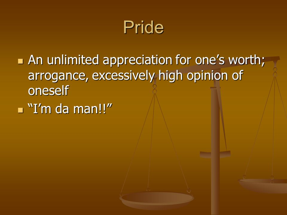 Pride An unlimited appreciation for one's worth; arrogance, excessively high opinion of oneself.