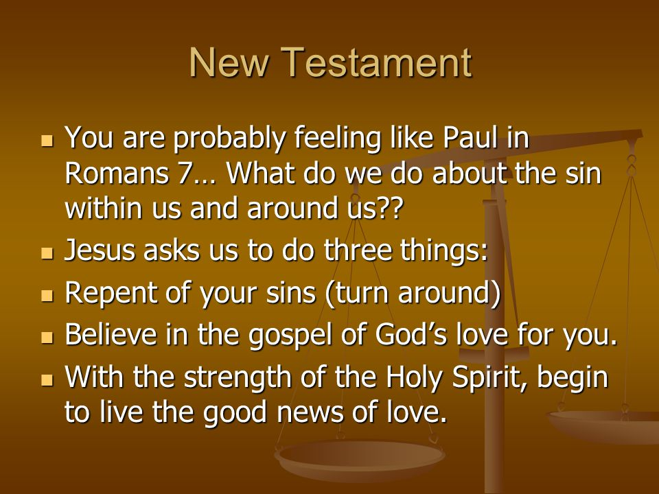New Testament You are probably feeling like Paul in Romans 7… What do we do about the sin within us and around us