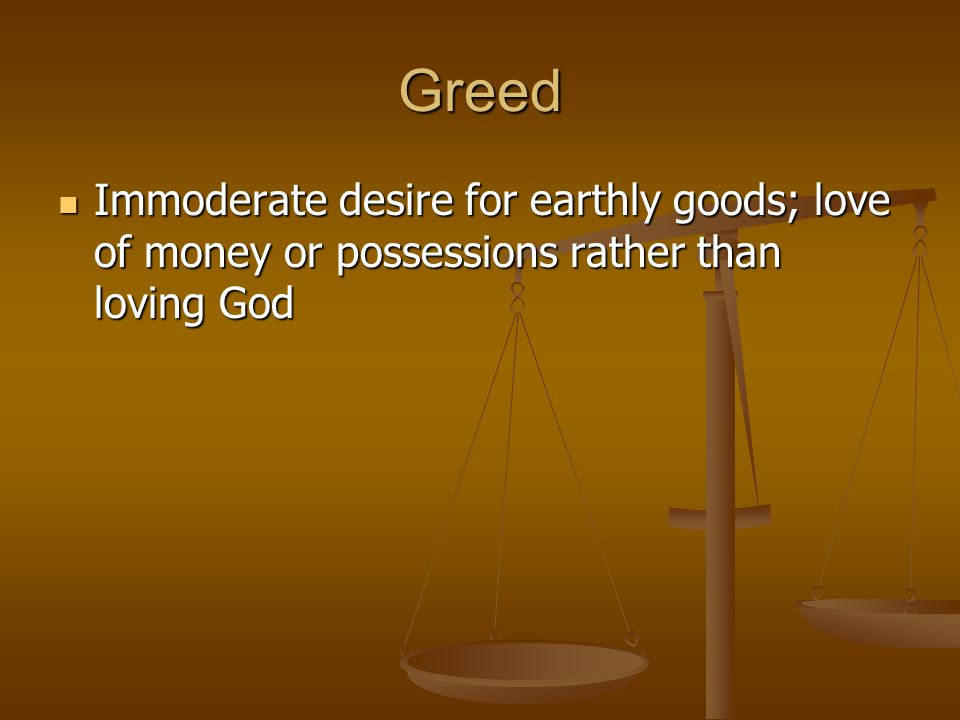 Greed Immoderate desire for earthly goods; love of money or possessions rather than loving God