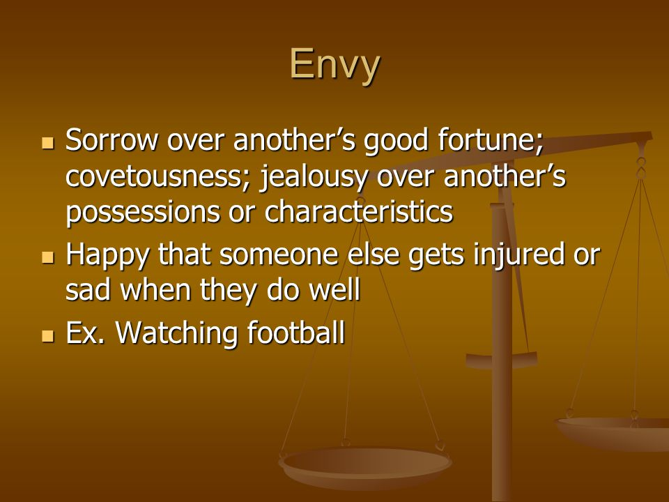 Envy Sorrow over another's good fortune; covetousness; jealousy over another's possessions or characteristics.