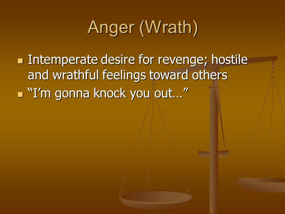Anger (Wrath) Intemperate desire for revenge; hostile and wrathful feelings toward others.
