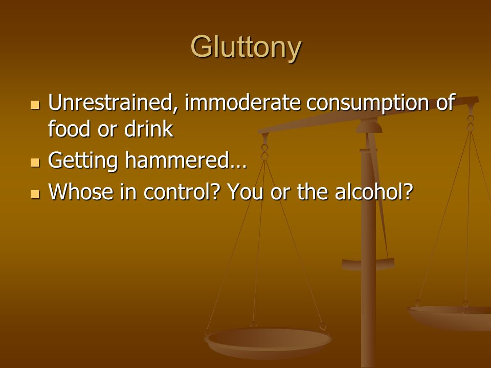 Gluttony Unrestrained, immoderate consumption of food or drink