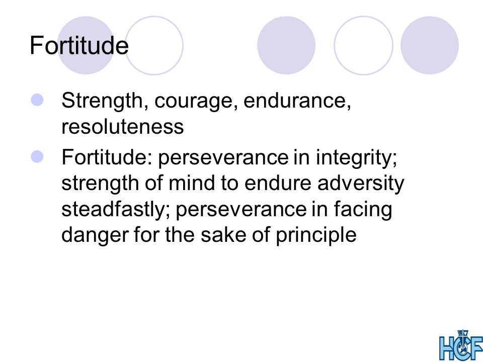 Fortitude Strength, courage, endurance, resoluteness