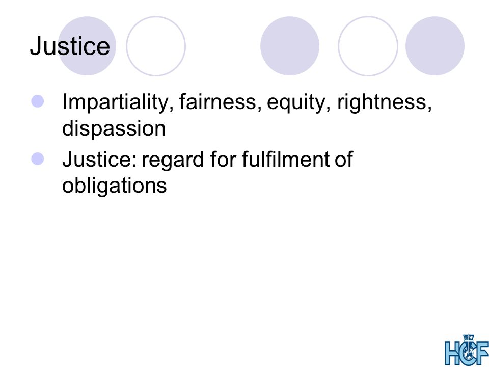 Justice Impartiality, fairness, equity, rightness, dispassion