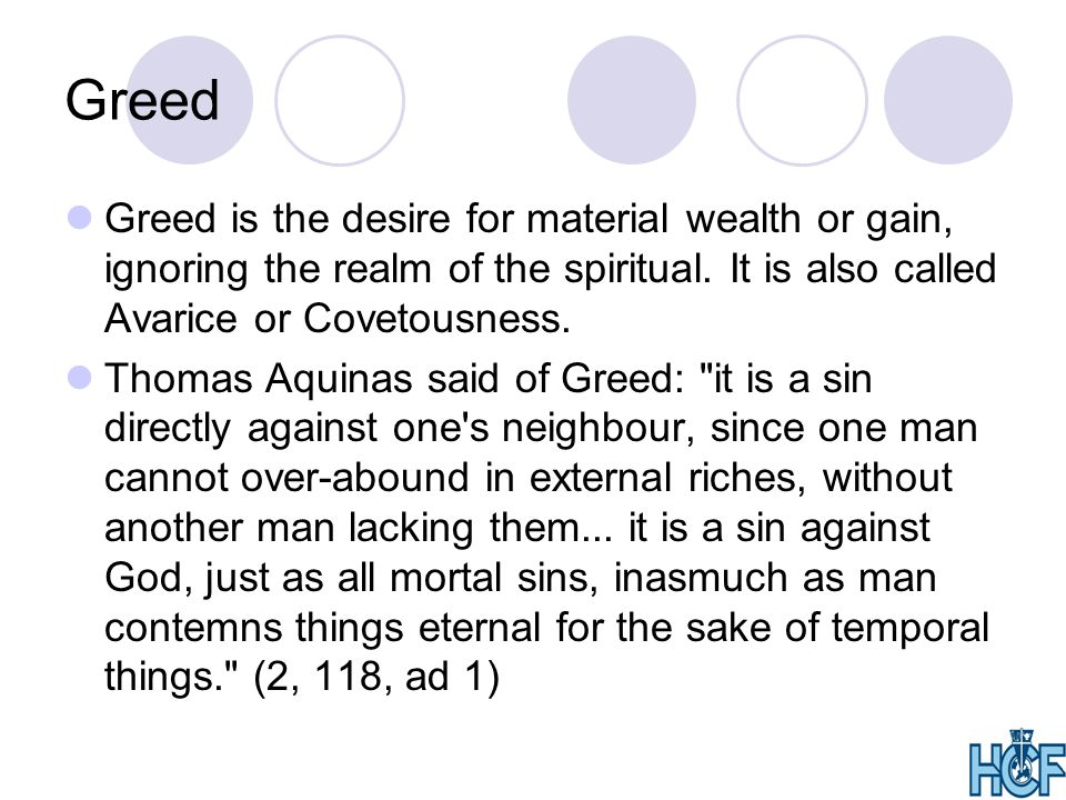 Greed Greed is the desire for material wealth or gain, ignoring the realm of the spiritual. It is also called Avarice or Covetousness.