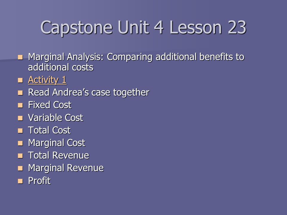 Capstone Unit 4 Lesson 23 Marginal Analysis: Comparing additional benefits to additional costs. Activity 1.