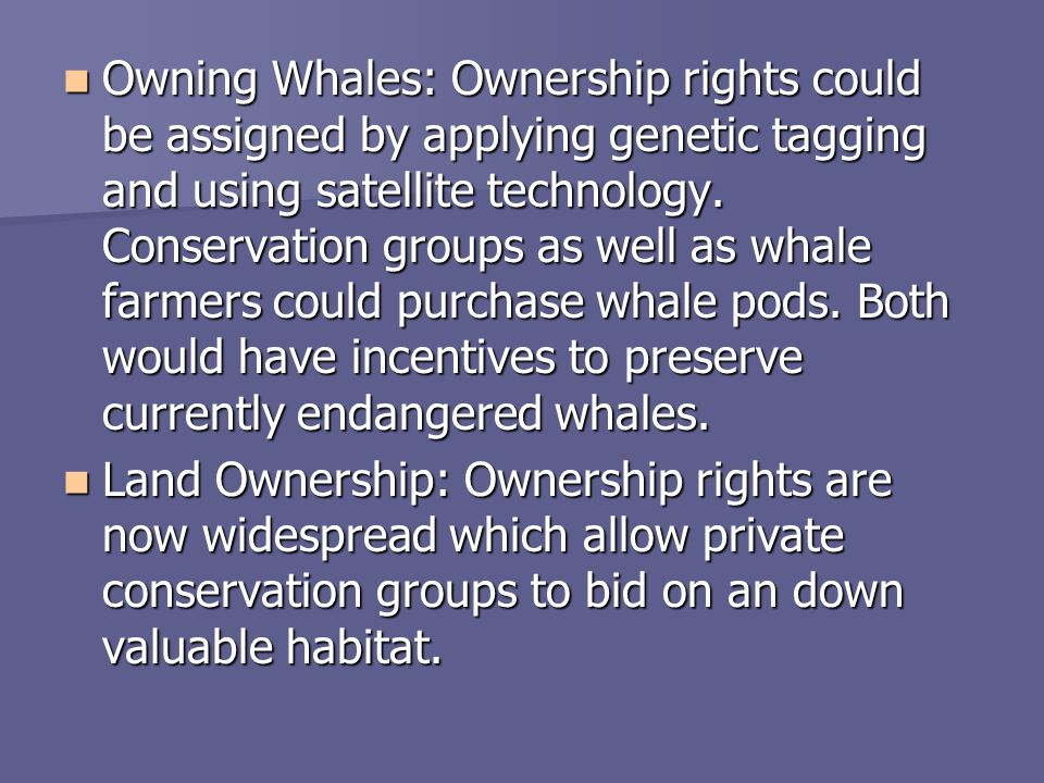 Owning Whales: Ownership rights could be assigned by applying genetic tagging and using satellite technology. Conservation groups as well as whale farmers could purchase whale pods. Both would have incentives to preserve currently endangered whales.