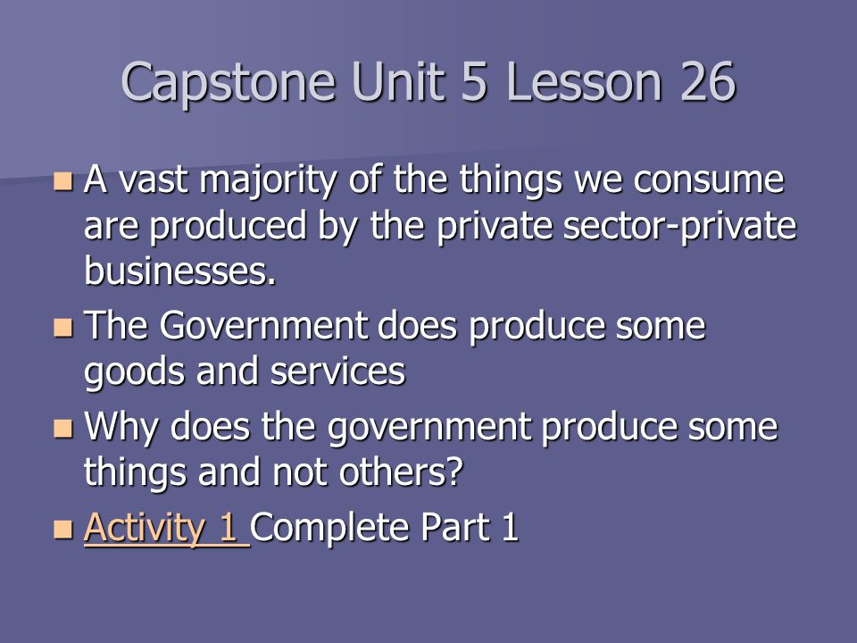 Capstone Unit 5 Lesson 26 A vast majority of the things we consume are produced by the private sector-private businesses.
