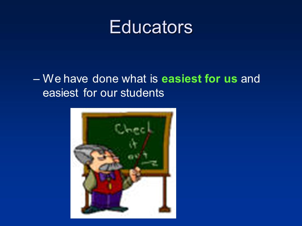 Educators We have done what is easiest for us and easiest for our students