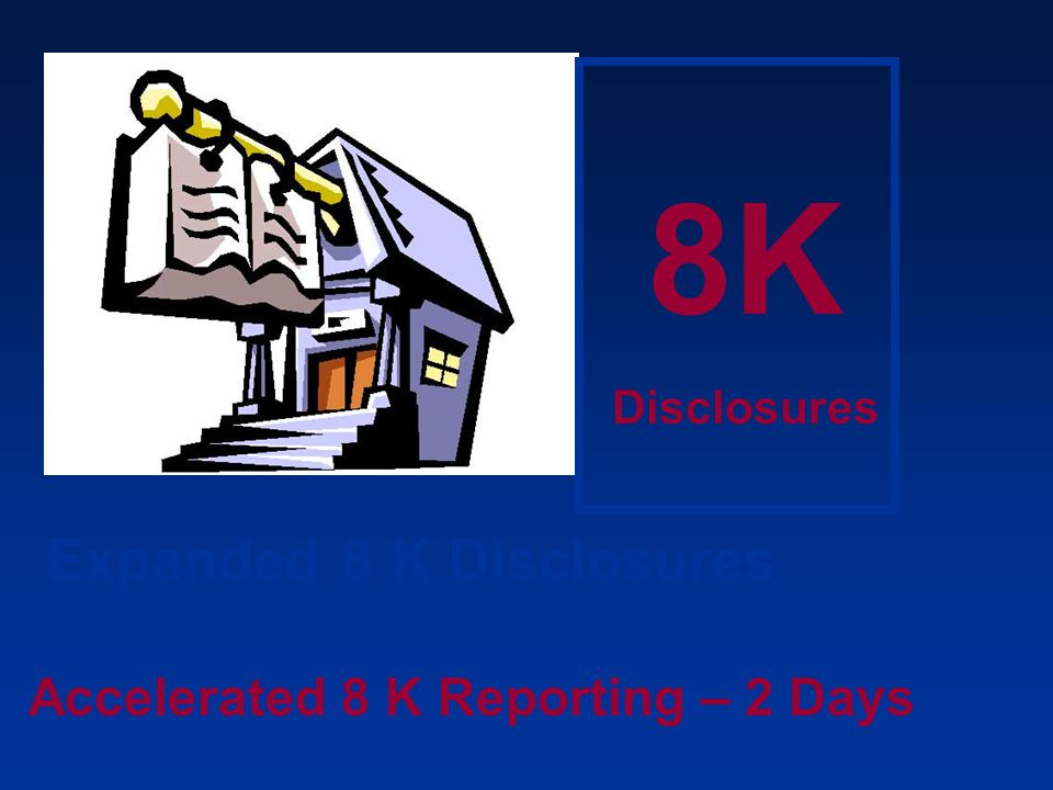 8K Expanded 8 K Disclosures Accelerated 8 K Reporting – 2 Days