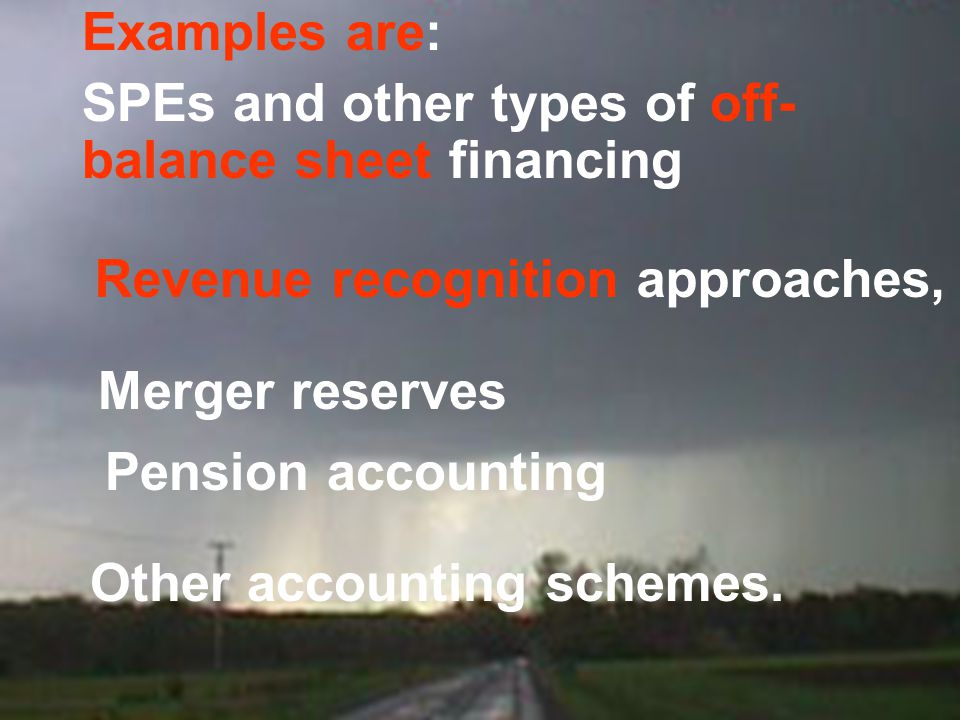 Examples are: SPEs and other types of off- balance sheet financing. Revenue recognition approaches,