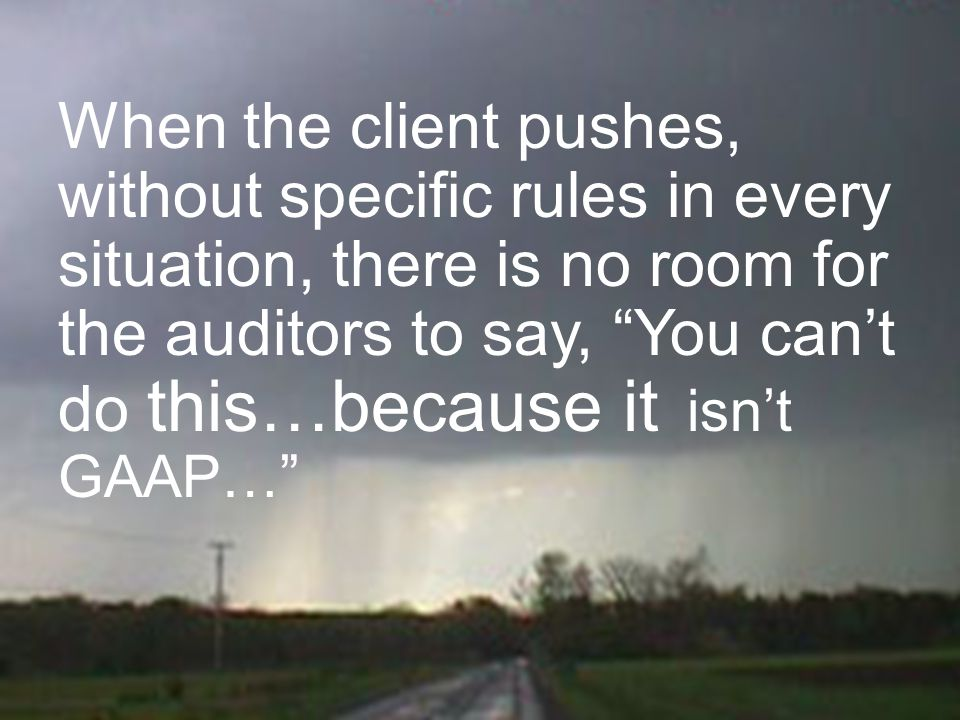 When the client pushes, without specific rules in every situation, there is no room for the auditors to say, You can't do this…because it isn't GAAP…