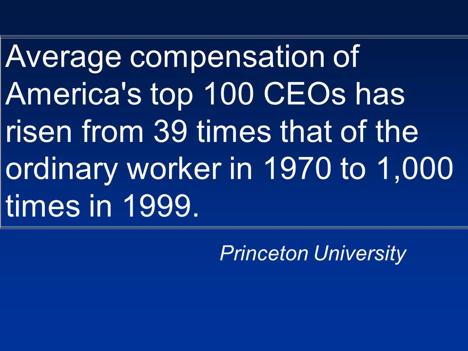 Average compensation of America s top 100 CEOs has risen from 39 times that of the ordinary worker in 1970 to 1,000 times in 1999.
