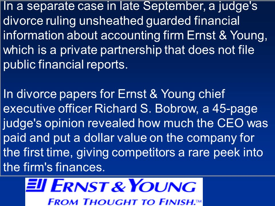 In a separate case in late September, a judge s divorce ruling unsheathed guarded financial information about accounting firm Ernst & Young, which is a private partnership that does not file public financial reports.