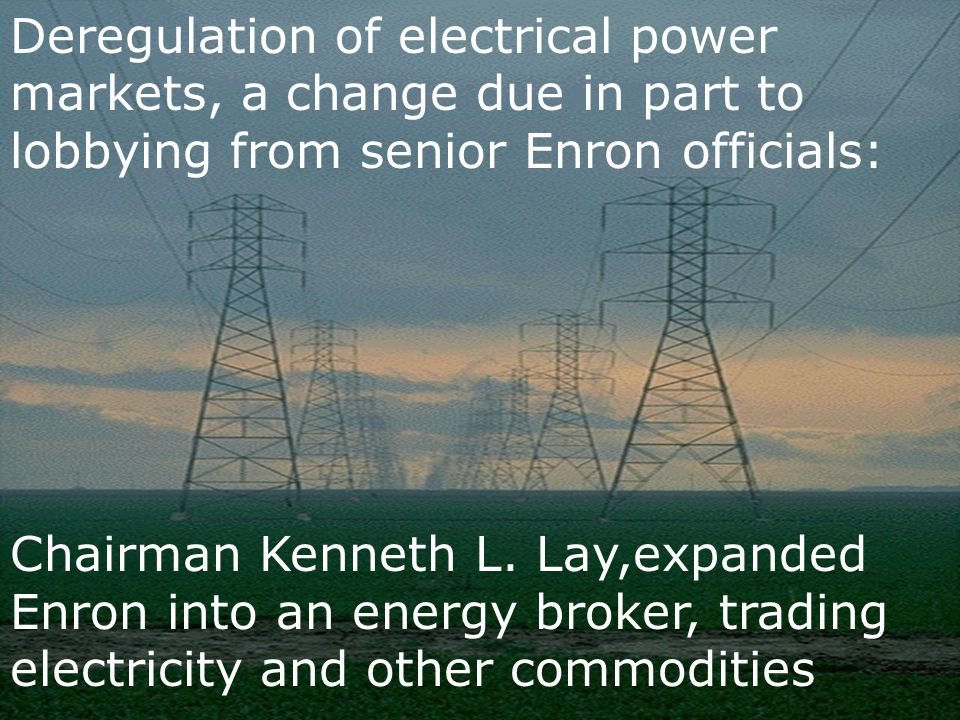 Deregulation of electrical power markets, a change due in part to lobbying from senior Enron officials: