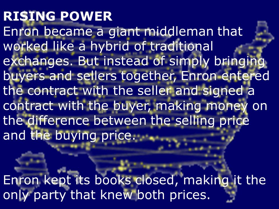 RISING POWER Enron became a giant middleman that worked like a hybrid of traditional exchanges. But instead of simply bringing buyers and sellers together, Enron entered the contract with the seller and signed a contract with the buyer, making money on the difference between the selling price and the buying price.