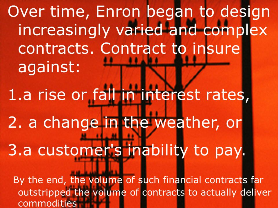 Over time, Enron began to design increasingly varied and complex contracts. Contract to insure against: