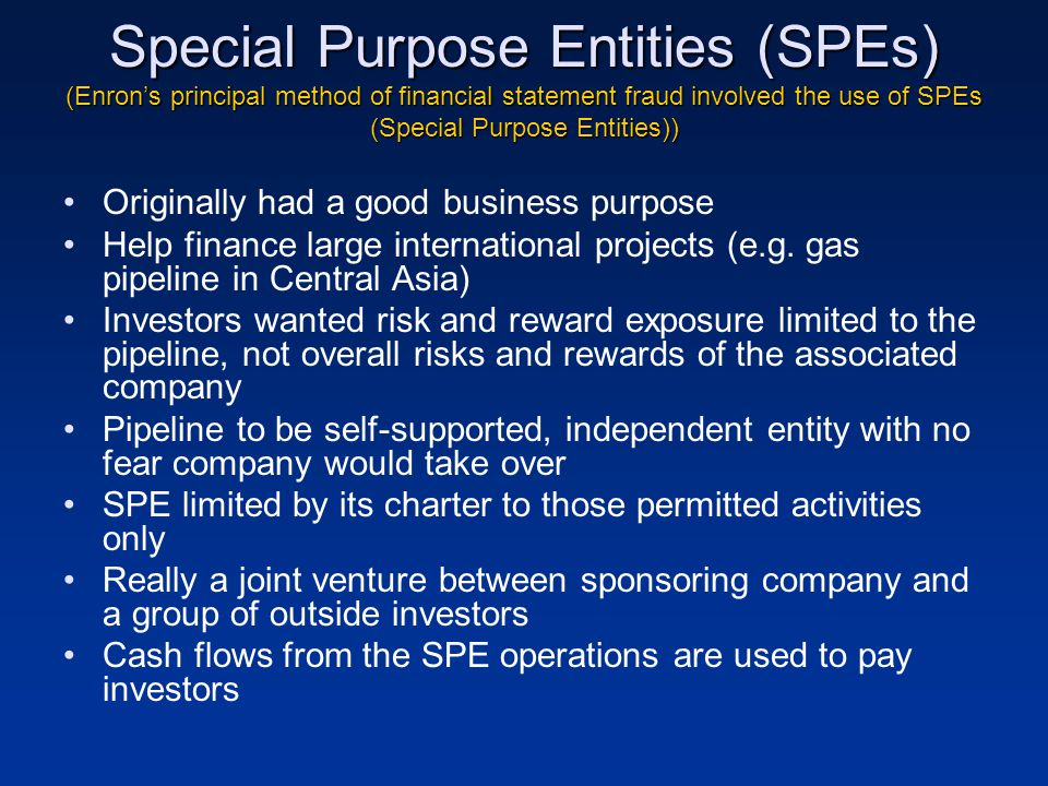 Special Purpose Entities (SPEs) (Enron's principal method of financial statement fraud involved the use of SPEs (Special Purpose Entities))