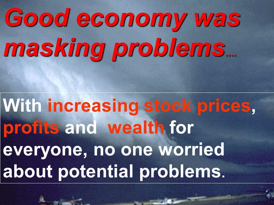 Good economy was masking problems….