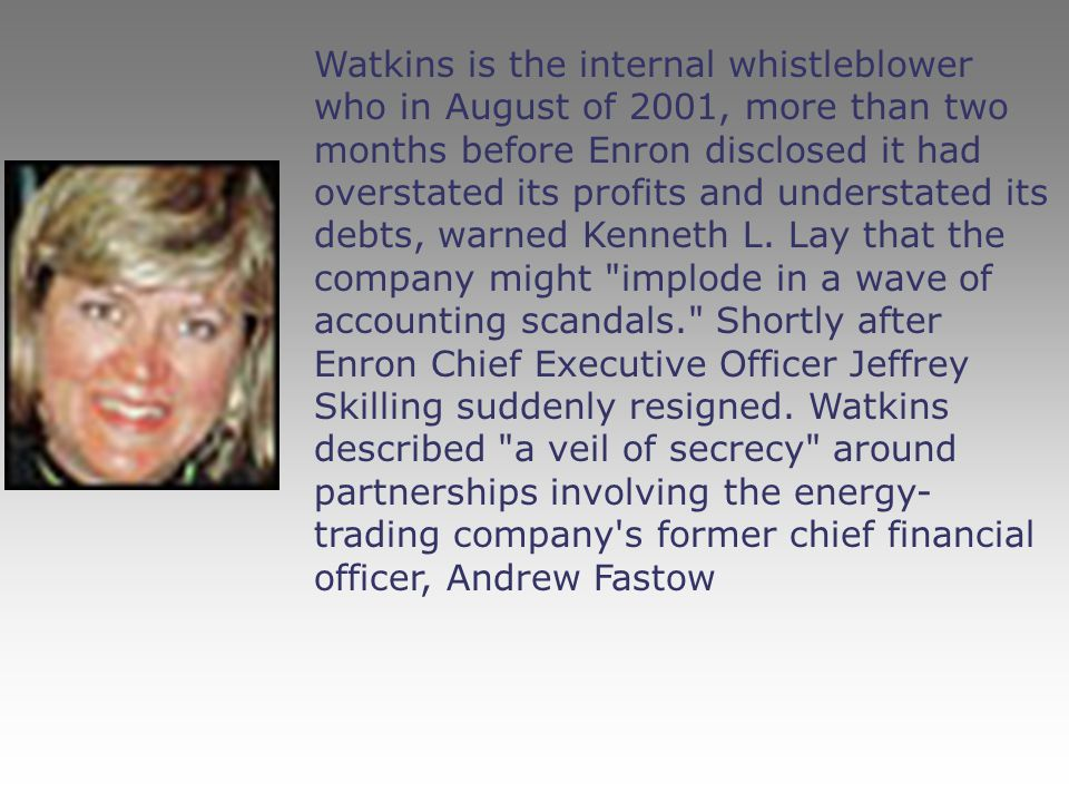 Watkins is the internal whistleblower who in August of 2001, more than two months before Enron disclosed it had overstated its profits and understated its debts, warned Kenneth L.