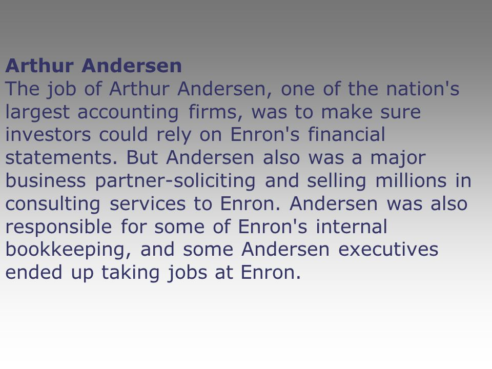 Arthur Andersen The job of Arthur Andersen, one of the nation s largest accounting firms, was to make sure investors could rely on Enron s financial statements.