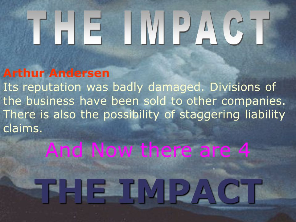 THE IMPACT And Now there are 4 THE IMPACT Arthur Andersen