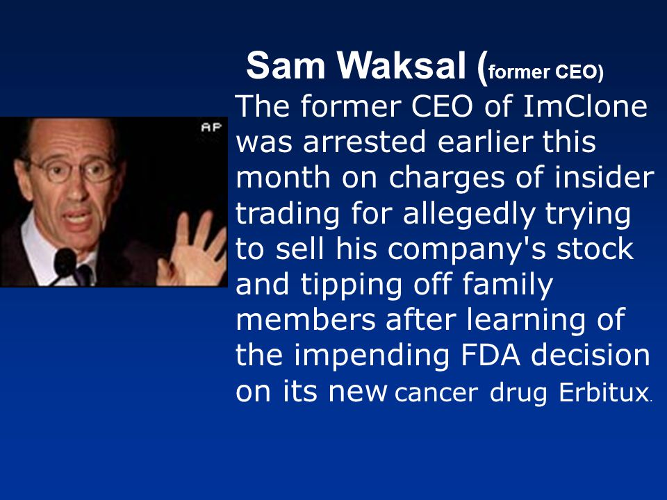 Sam Waksal (former CEO) The former CEO of ImClone was arrested earlier this month on charges of insider trading for allegedly trying to sell his company s stock and tipping off family members after learning of the impending FDA decision on its new cancer drug Erbitux.