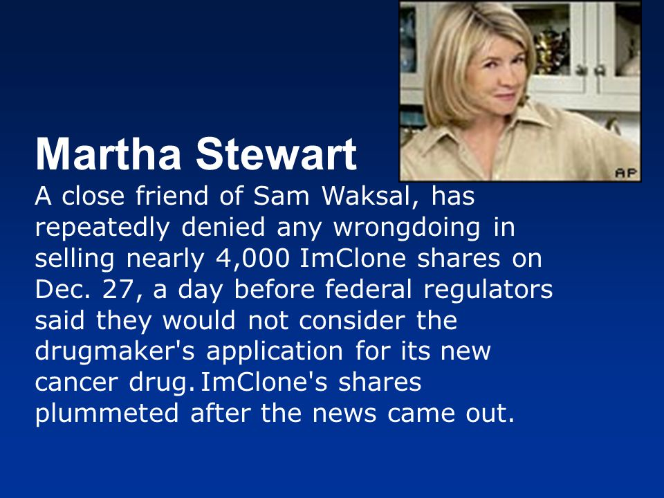 Martha Stewart A close friend of Sam Waksal, has repeatedly denied any wrongdoing in selling nearly 4,000 ImClone shares on Dec.