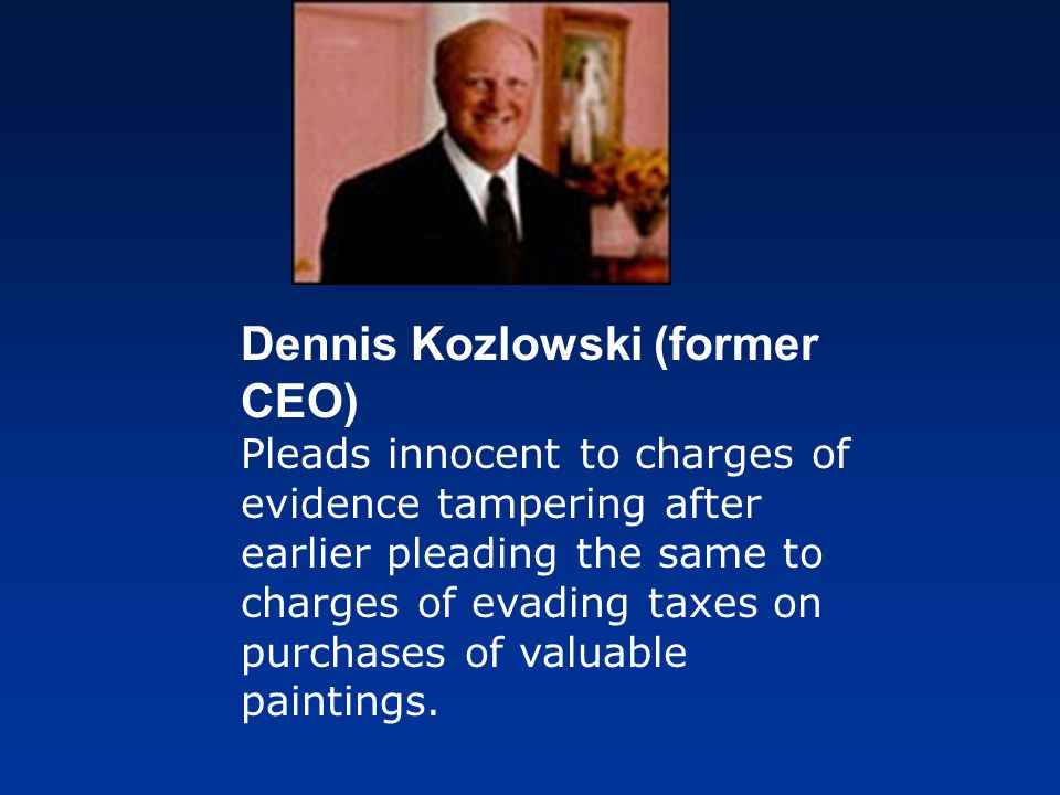 Dennis Kozlowski (former CEO) Pleads innocent to charges of evidence tampering after earlier pleading the same to charges of evading taxes on purchases of valuable paintings.