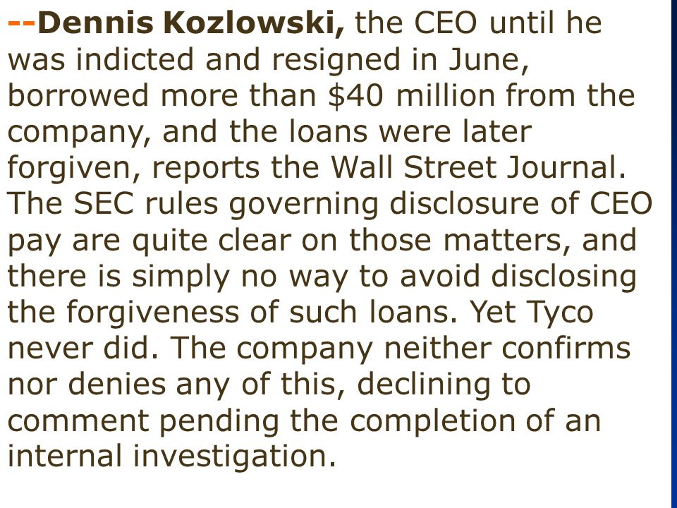 --Dennis Kozlowski, the CEO until he was indicted and resigned in June, borrowed more than $40 million from the company, and the loans were later forgiven, reports the Wall Street Journal.