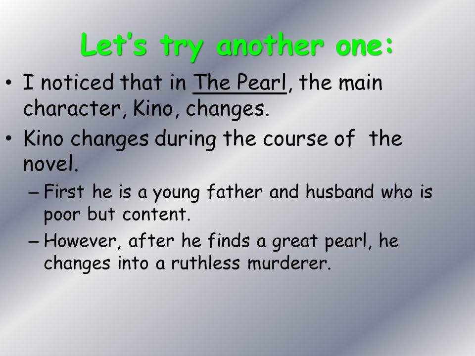 Let's try another one: I noticed that in The Pearl, the main character, Kino, changes. Kino changes during the course of the novel.