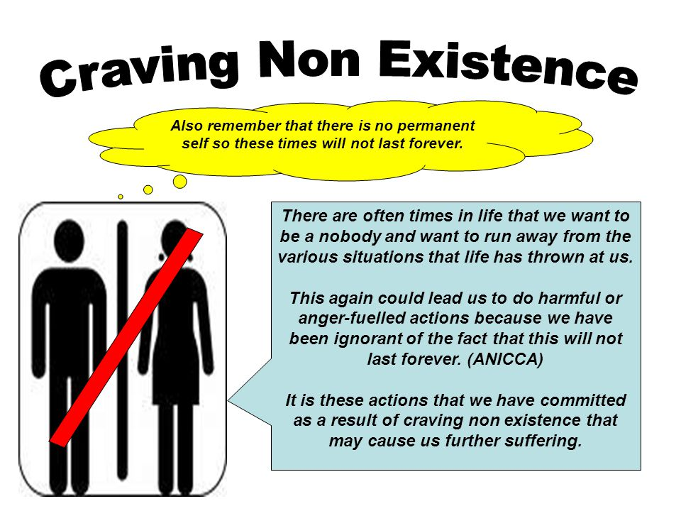 Craving Non Existence Also remember that there is no permanent self so these times will not last forever.