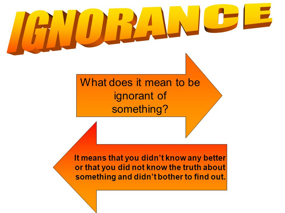 IGNORANCE What does it mean to be ignorant of something