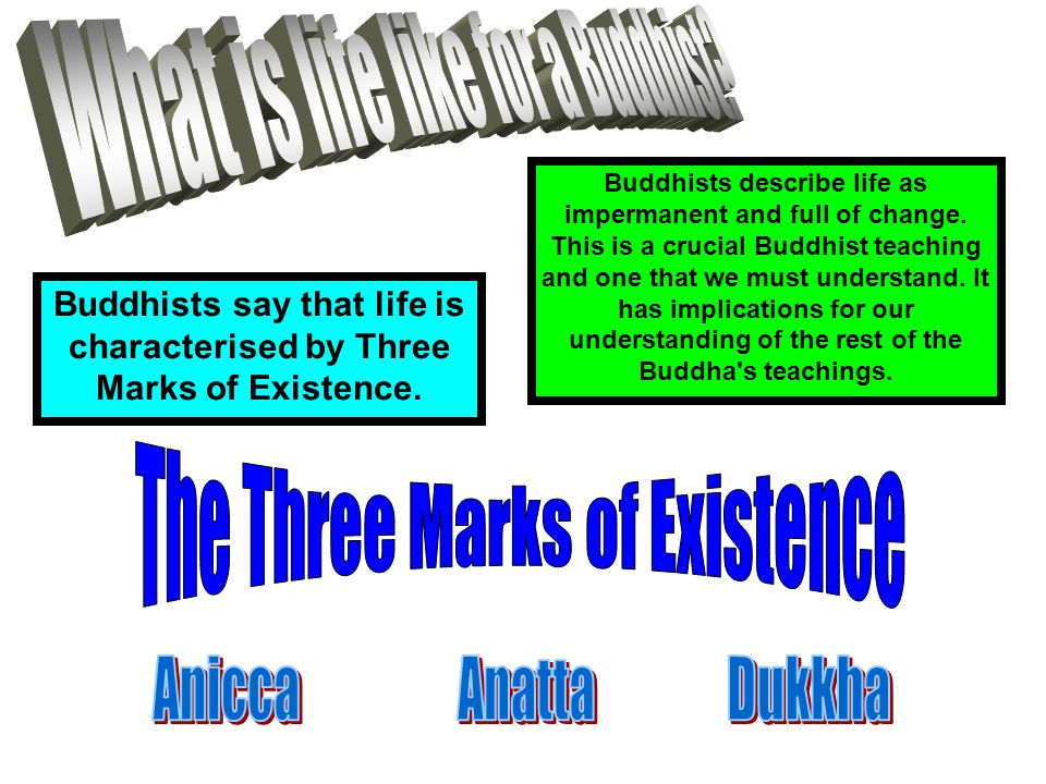 Buddhists say that life is characterised by Three Marks of Existence.