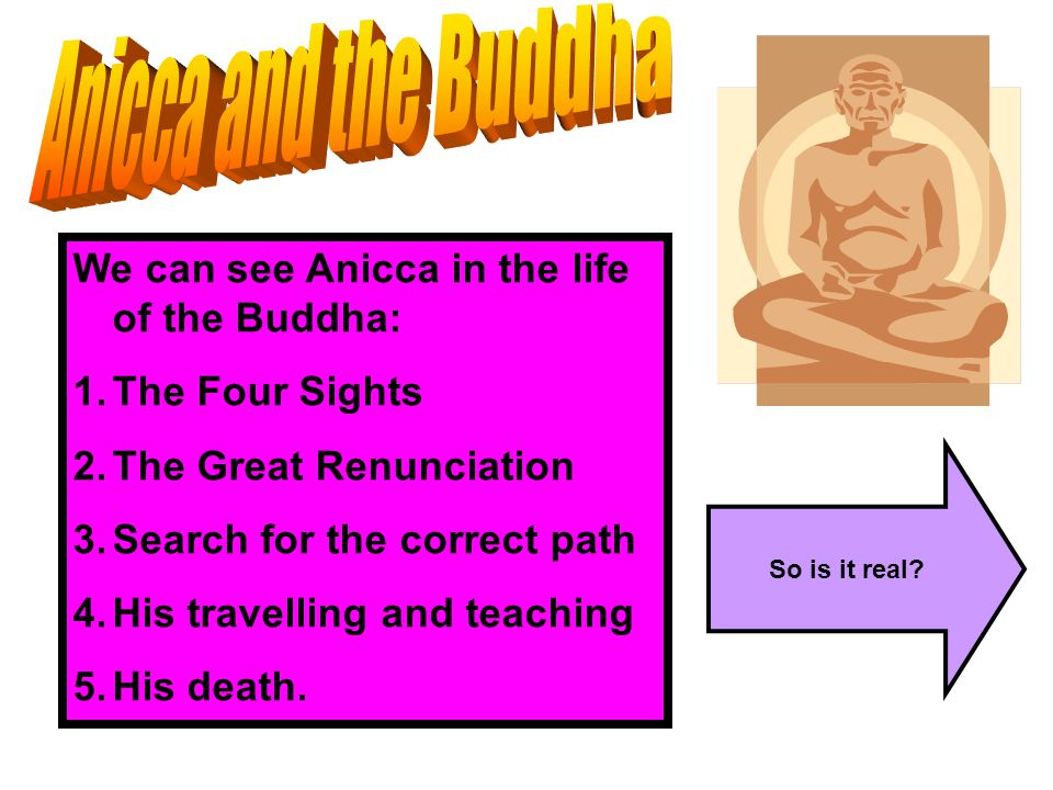 Anicca and the Buddha We can see Anicca in the life of the Buddha: