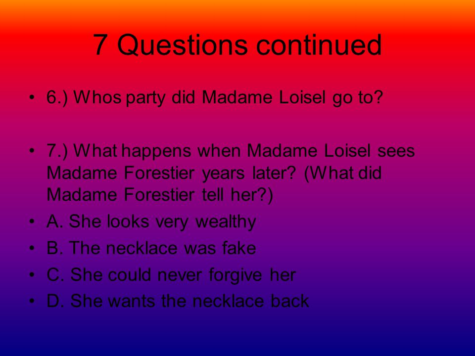 7 Questions continued 6.) Whos party did Madame Loisel go to