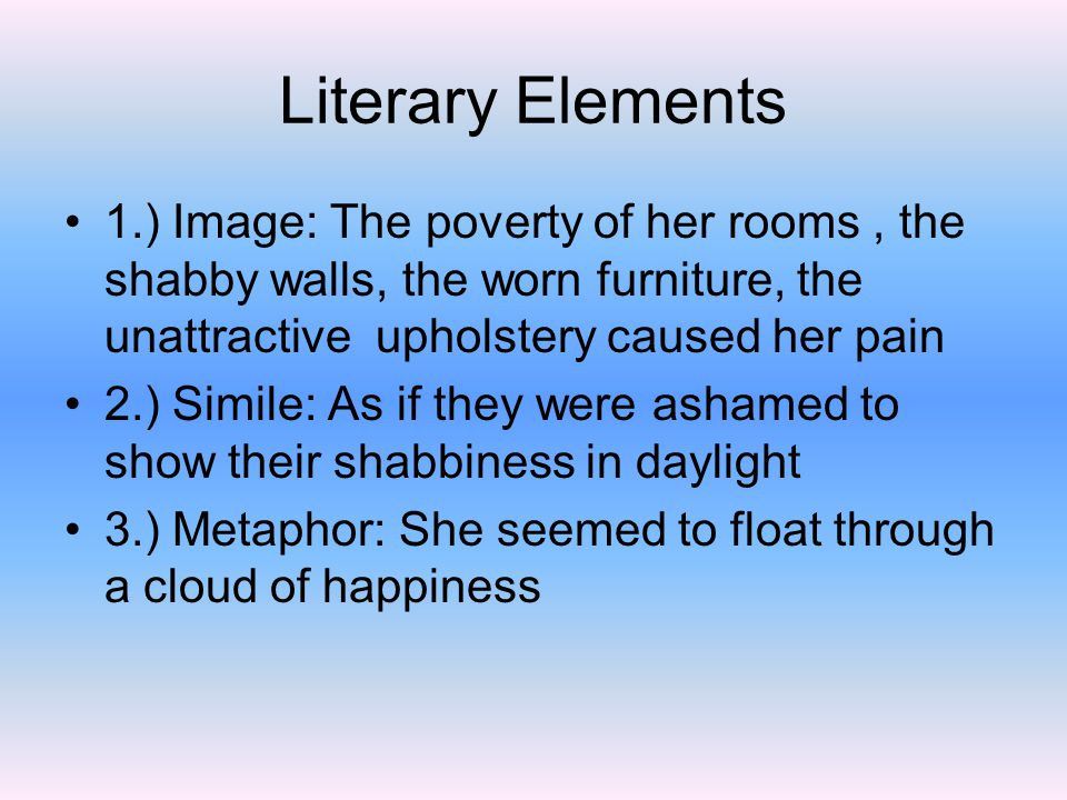 Literary Elements 1.) Image: The poverty of her rooms , the shabby walls, the worn furniture, the unattractive upholstery caused her pain.