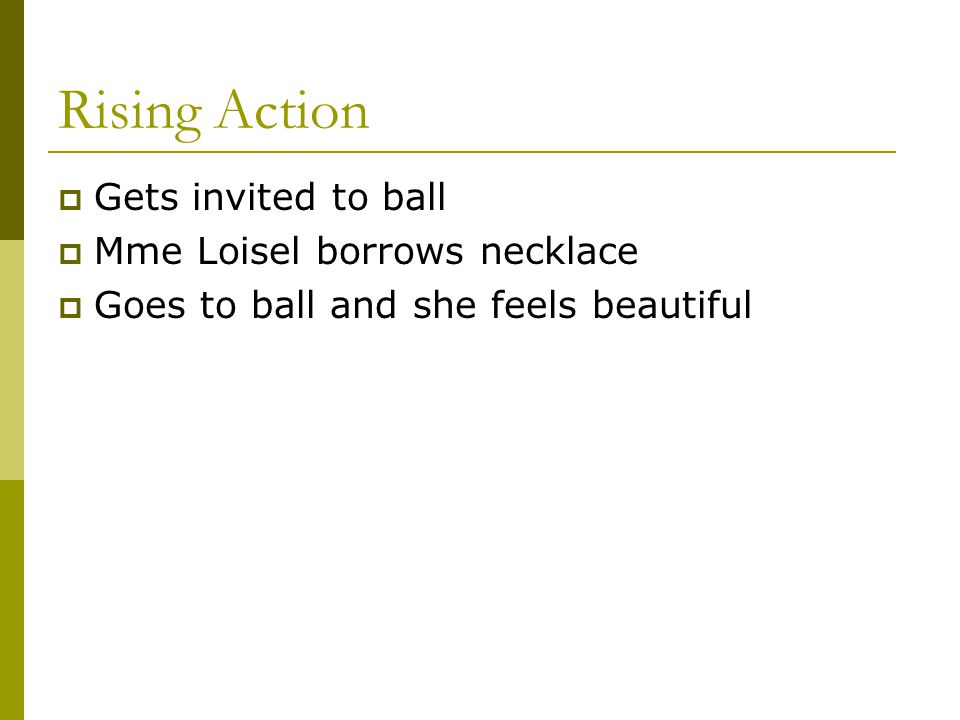 Rising Action Gets invited to ball Mme Loisel borrows necklace