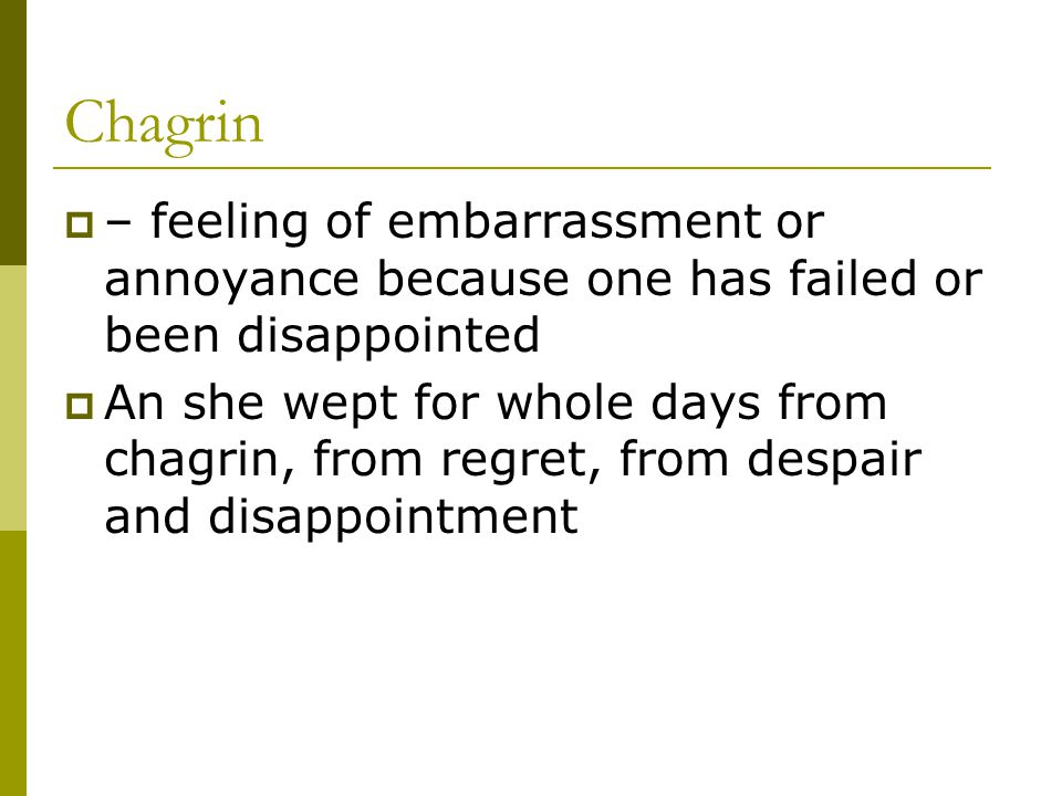 Chagrin – feeling of embarrassment or annoyance because one has failed or been disappointed.
