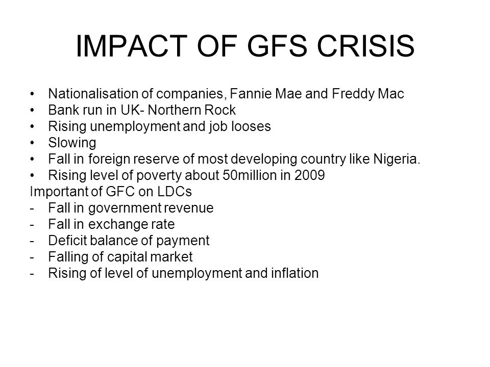 IMPACT OF GFS CRISIS Nationalisation of companies, Fannie Mae and Freddy Mac. Bank run in UK- Northern Rock.