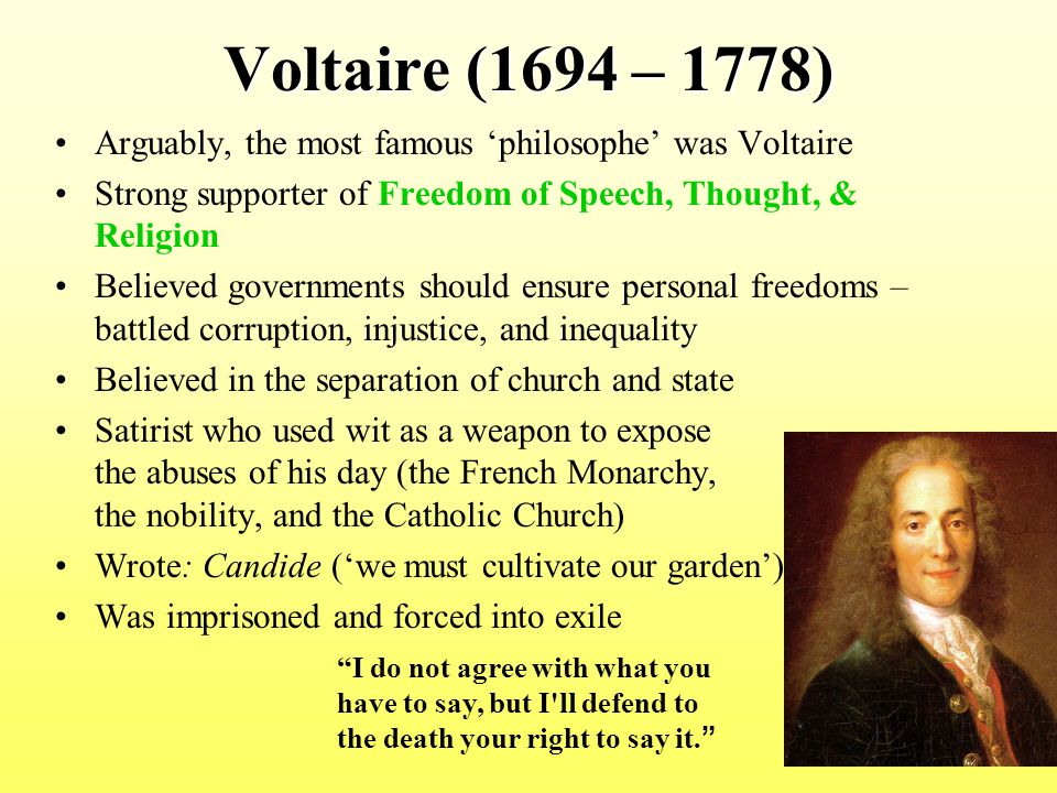 Voltaire (1694 – 1778) Arguably, the most famous 'philosophe' was Voltaire. Strong supporter of Freedom of Speech, Thought, & Religion.