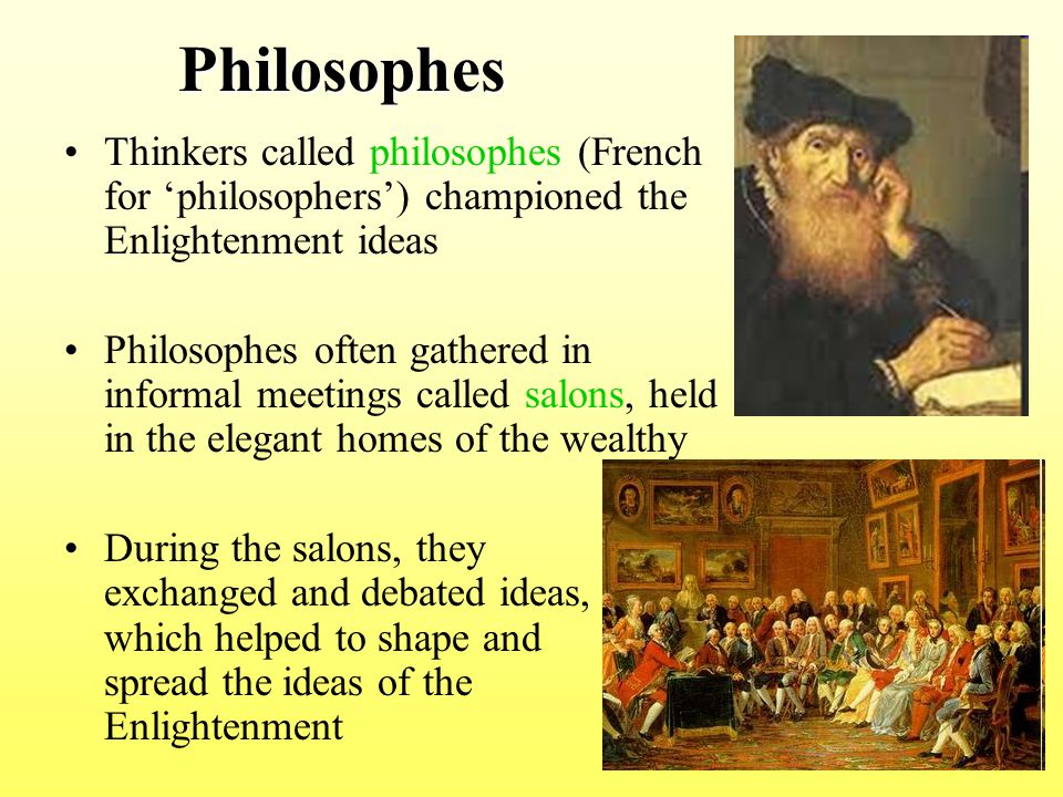 Philosophes Thinkers called philosophes (French for 'philosophers') championed the Enlightenment ideas.