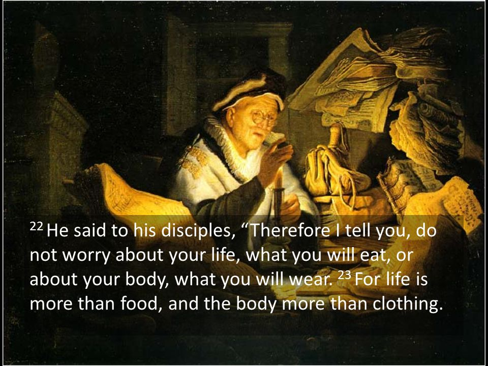 22 He said to his disciples, Therefore I tell you, do not worry about your life, what you will eat, or about your body, what you will wear. 23 For life is more than food, and the body more than clothing.