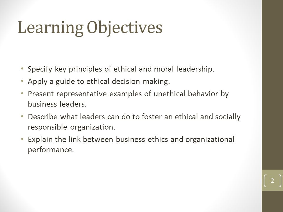 Learning Objectives Specify key principles of ethical and moral leadership. Apply a guide to ethical decision making.