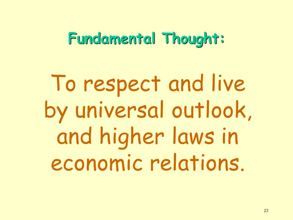 Fundamental Thought: To respect and live by universal outlook, and higher laws in economic relations.