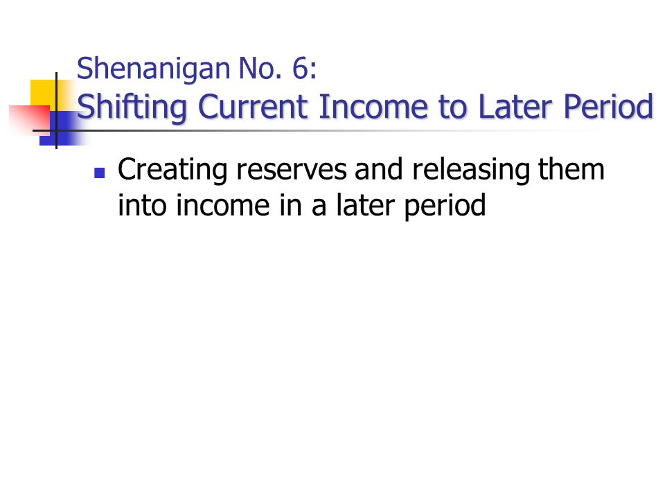 Shenanigan No. 6: Shifting Current Income to Later Period
