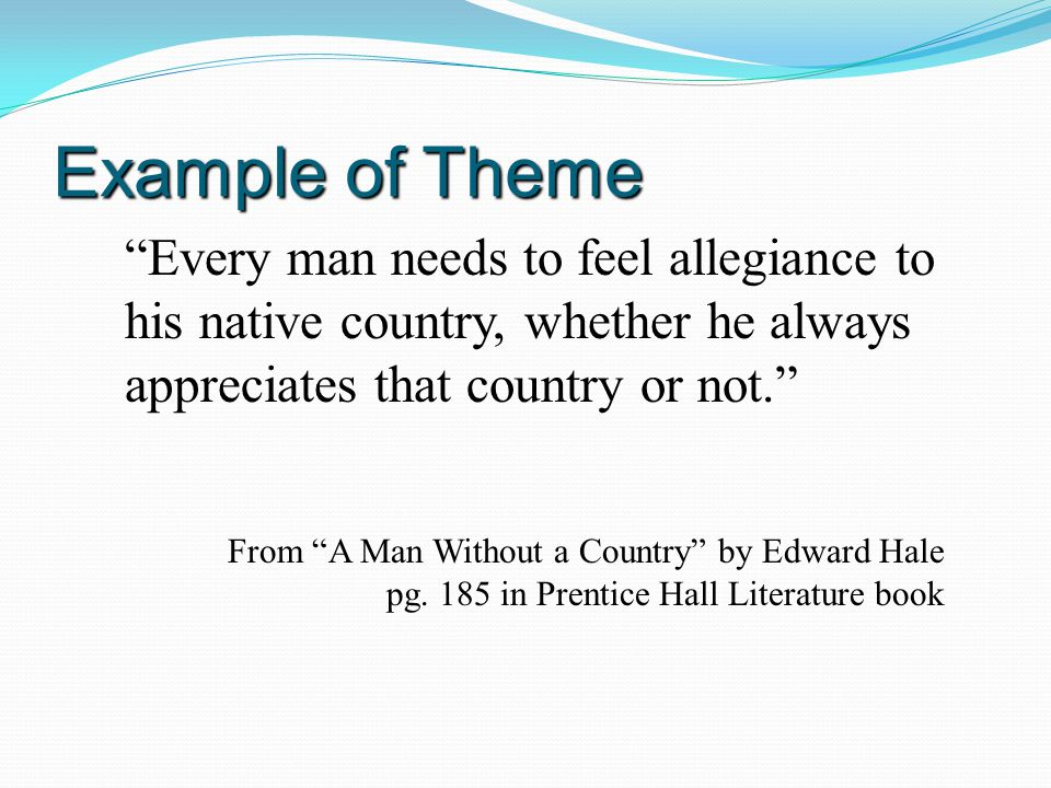 Example of Theme Every man needs to feel allegiance to his native country, whether he always appreciates that country or not.