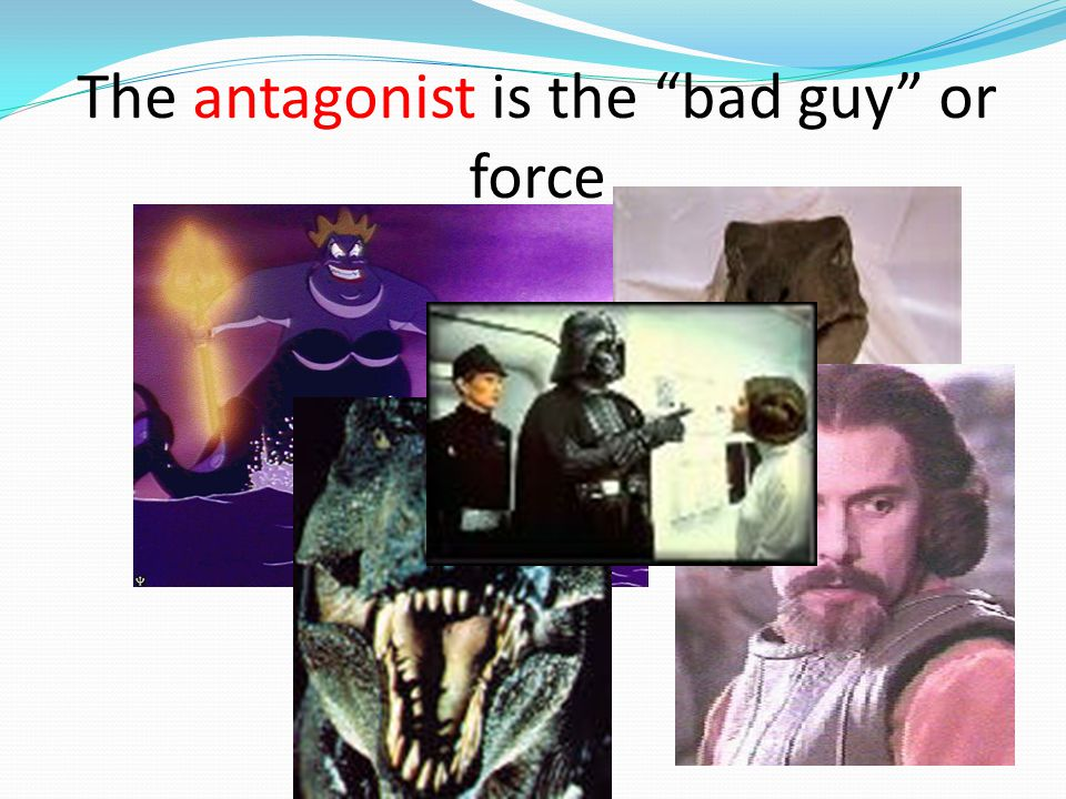 The antagonist is the bad guy or force