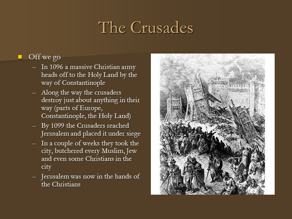 The Crusades Off we go. In 1096 a massive Christian army heads off to the Holy Land by the way of Constantinople.