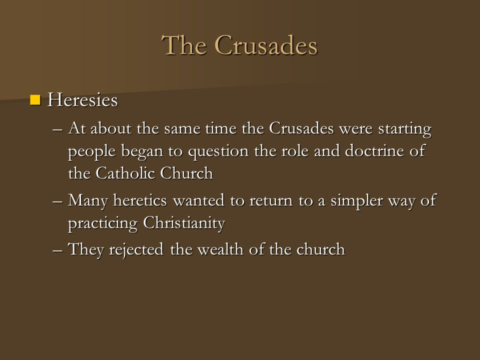 The Crusades Heresies. At about the same time the Crusades were starting people began to question the role and doctrine of the Catholic Church.
